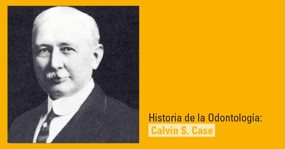Historia de la Odontología: Calvin S. Case